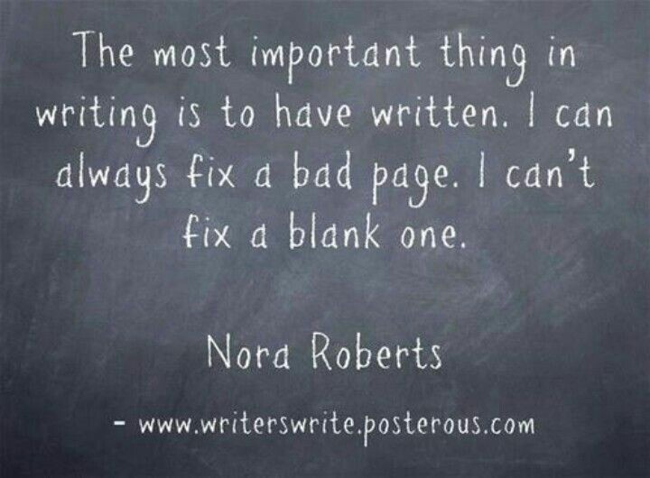 The most important thing in writing is to have written. I can always fix a bad page. I can't fix a blank one. – Nora Roberts
